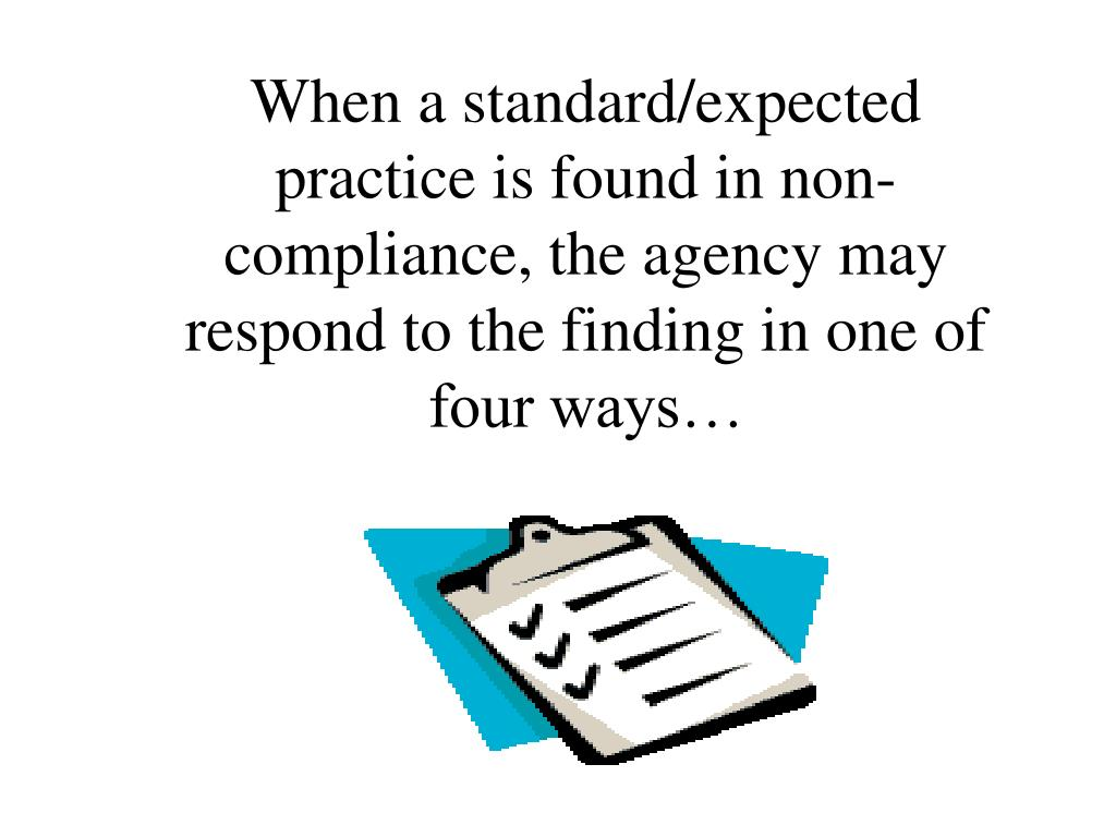When a standard/expected practice is found in non-compliance, the agency may respond to the finding in one of four ways…