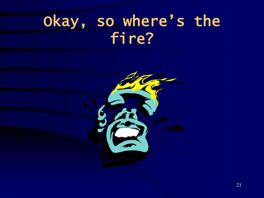 Okay, so where's the fire?