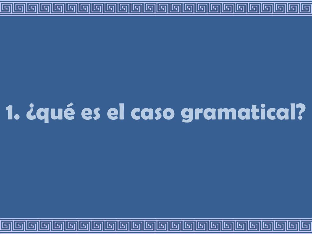 1. ¿qué es el caso gramatical?