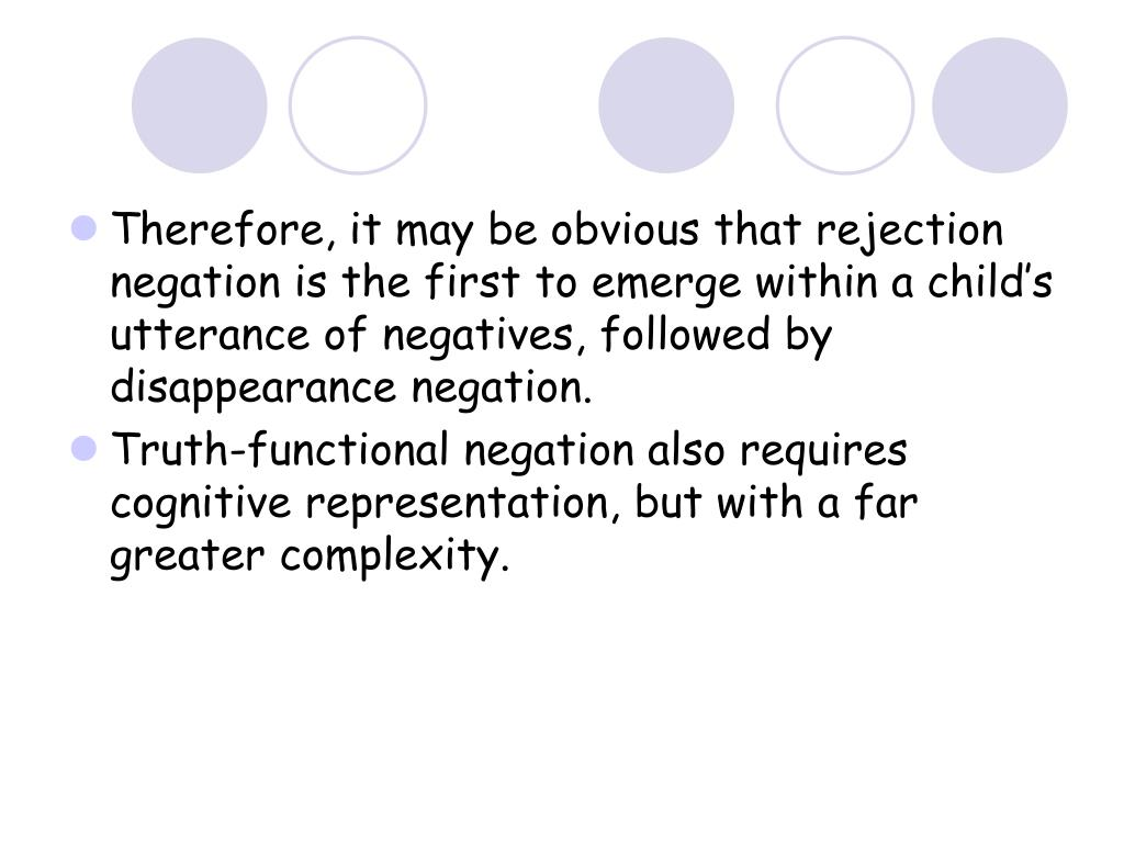 Therefore, it may be obvious that rejection negation is the first to emerge within a child's utterance of negatives, followed by disappearance negation.