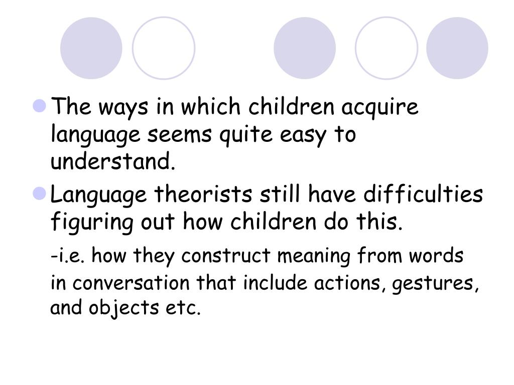 The ways in which children acquire language seems quite easy to understand.