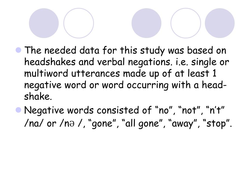 The needed data for this study was based on headshakes and verbal negations. i.e. single or multiword utterances made up of at least 1 negative word or word occurring with a head- shake.
