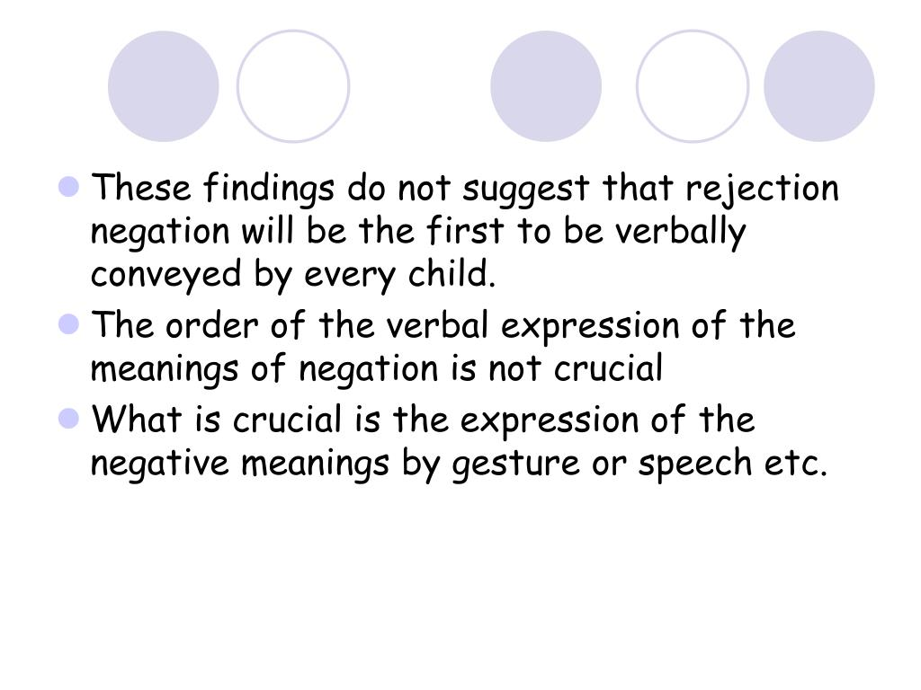 These findings do not suggest that rejection negation will be the first to be verbally conveyed by every child.