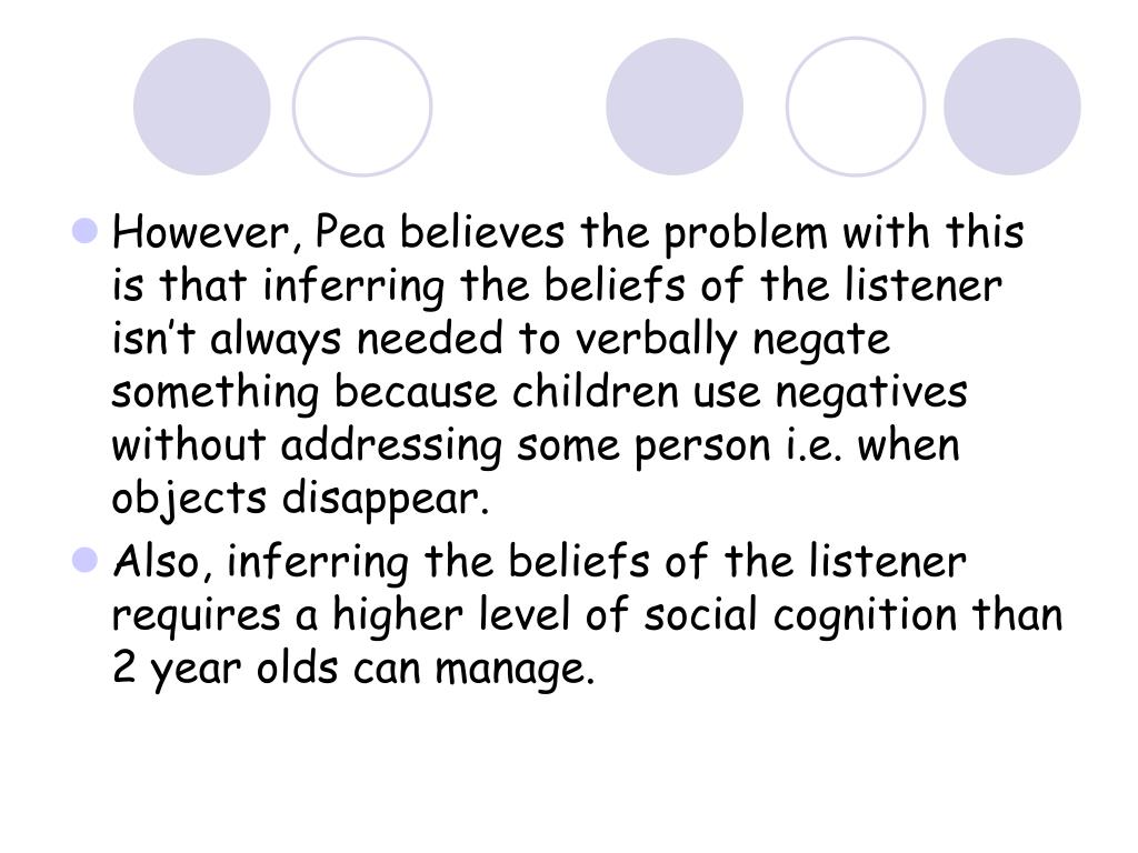 However, Pea believes the problem with this is that inferring the beliefs of the listener isn't always needed to verbally negate something because children use negatives without addressing some person i.e. when objects disappear.