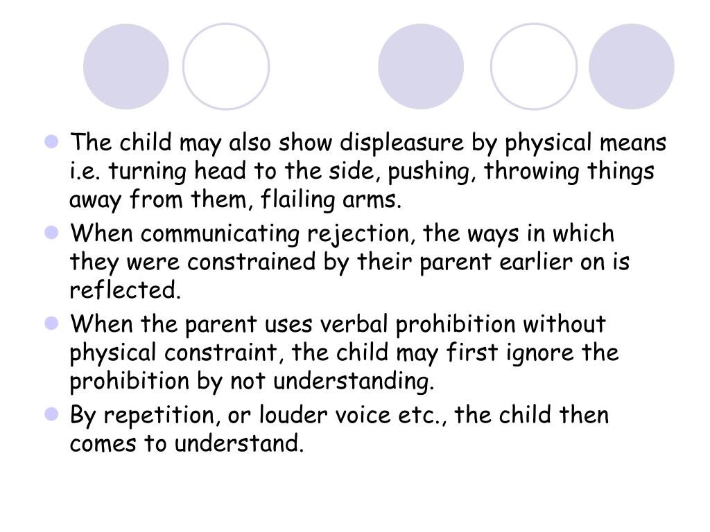 The child may also show displeasure by physical means i.e. turning head to the side, pushing, throwing things away from them, flailing arms.