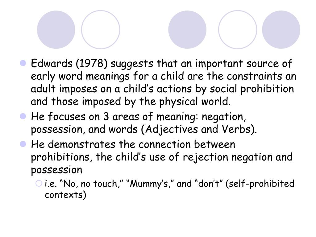 Edwards (1978) suggests that an important source of early word meanings for a child are the constraints an adult imposes on a child's actions by social prohibition and those imposed by the physical world.