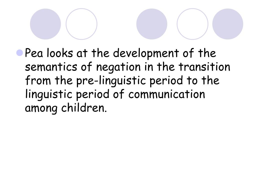 Pea looks at the development of the semantics of negation in the transition from the pre-linguistic period to the linguistic period of communication among children.