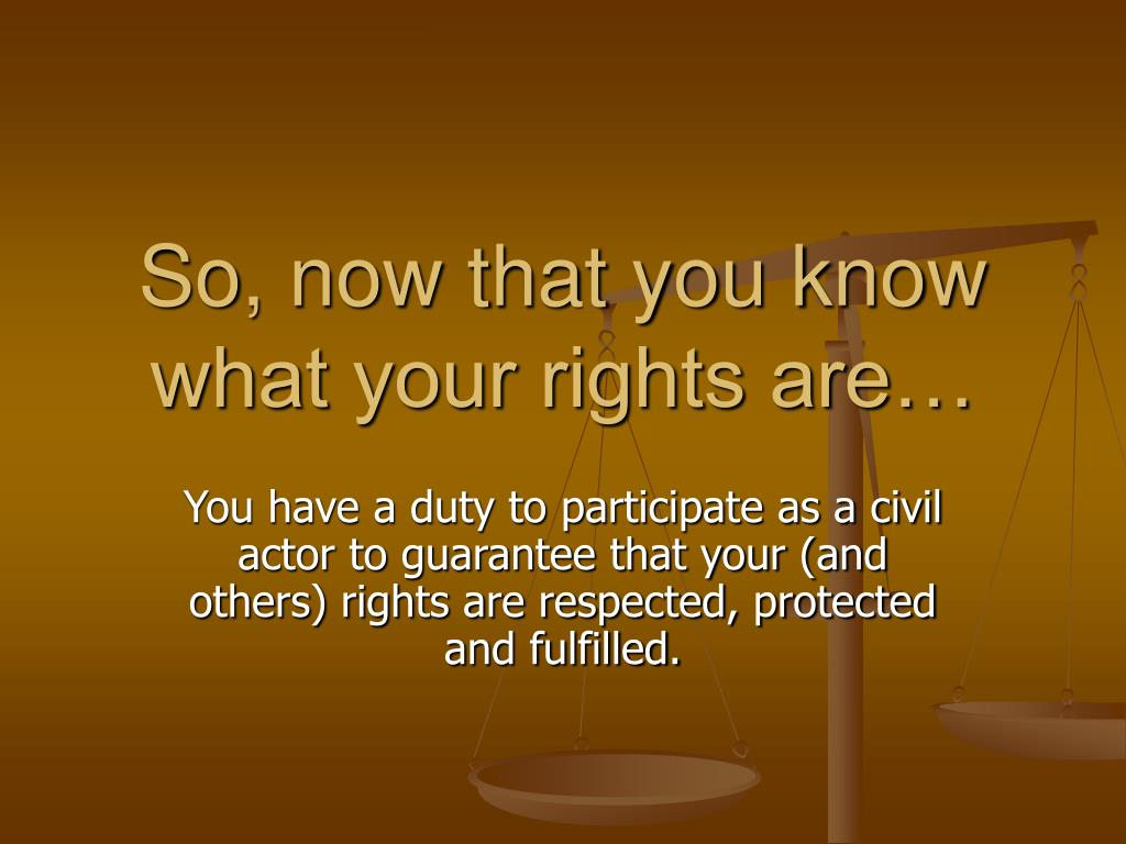 So, now that you know what your rights are…
