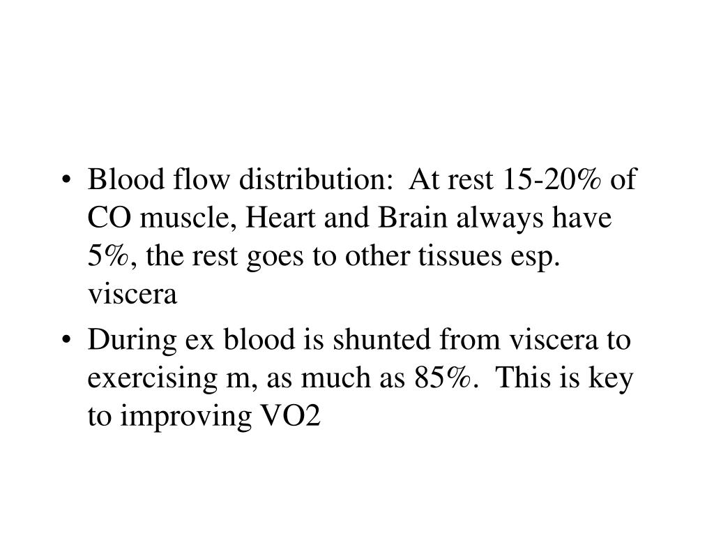 Blood flow distribution:  At rest 15-20% of CO muscle, Heart and Brain always have 5%, the rest goes to other tissues esp. viscera