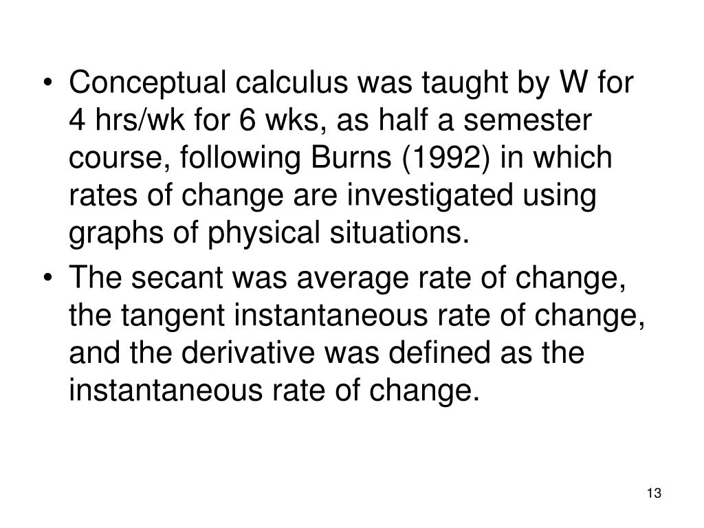 Conceptual calculus was taught by W for  4 hrs/wk for 6 wks, as half a semester course, following Burns (1992) in which rates of change are investigated using graphs of physical situations.