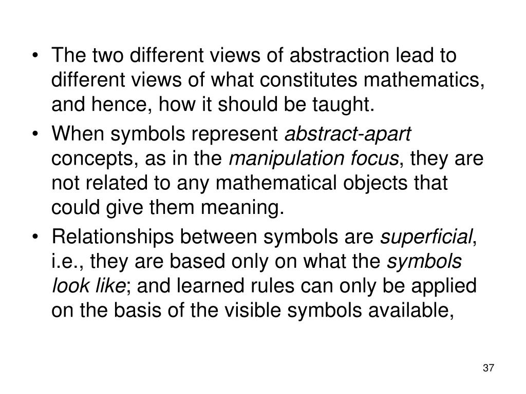 The two different views of abstraction lead to different views of what constitutes mathematics, and hence, how it should be taught.