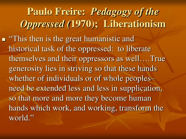 how education can liberate the oppressed Pedagogy of the oppressed is paulo freire's most well-known work in it he presents a theory of education in the context of the revolutionary struggle while the revolutionary theory is marxist the context is unmistakably south american there is more than a hint of liberation theology the focus of the educational programmes he describes seem.