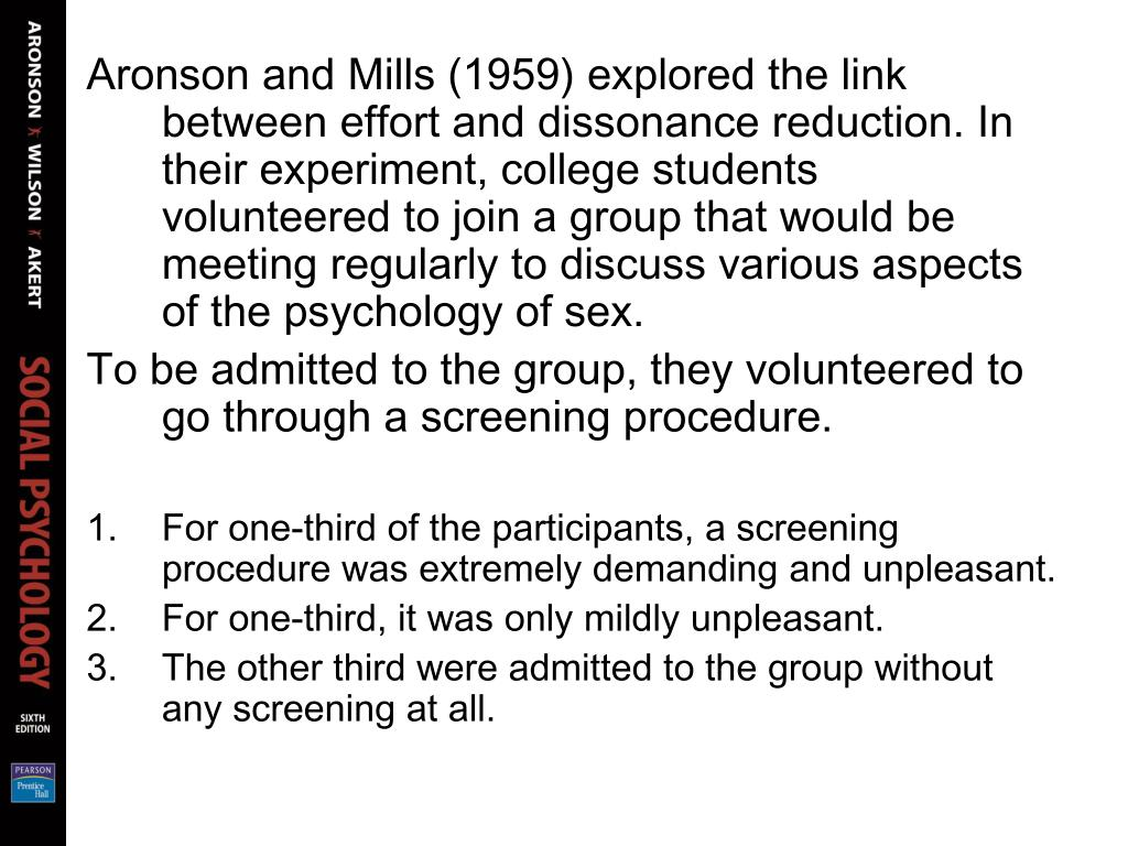 Aronson and Mills (1959) explored the link between effort and dissonance reduction. In their experiment, college students volunteered to join a group that would be meeting regularly to discuss various aspects of the psychology of sex.
