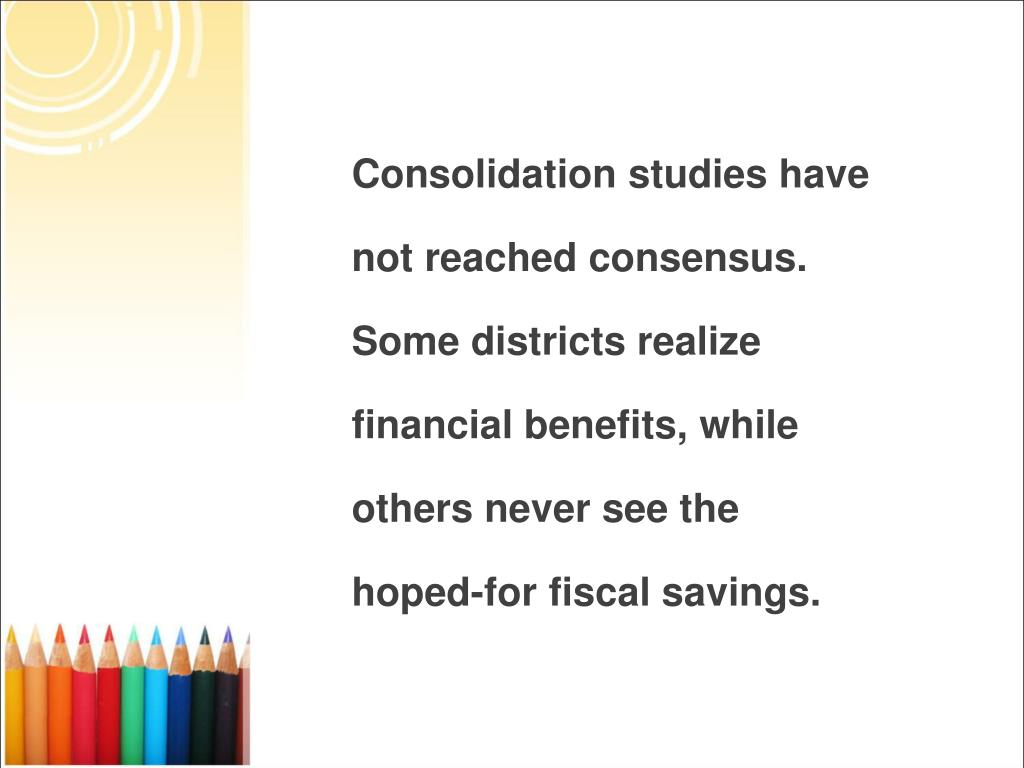 Consolidation studies have not reached consensus. Some districts realize financial benefits, while others never see the