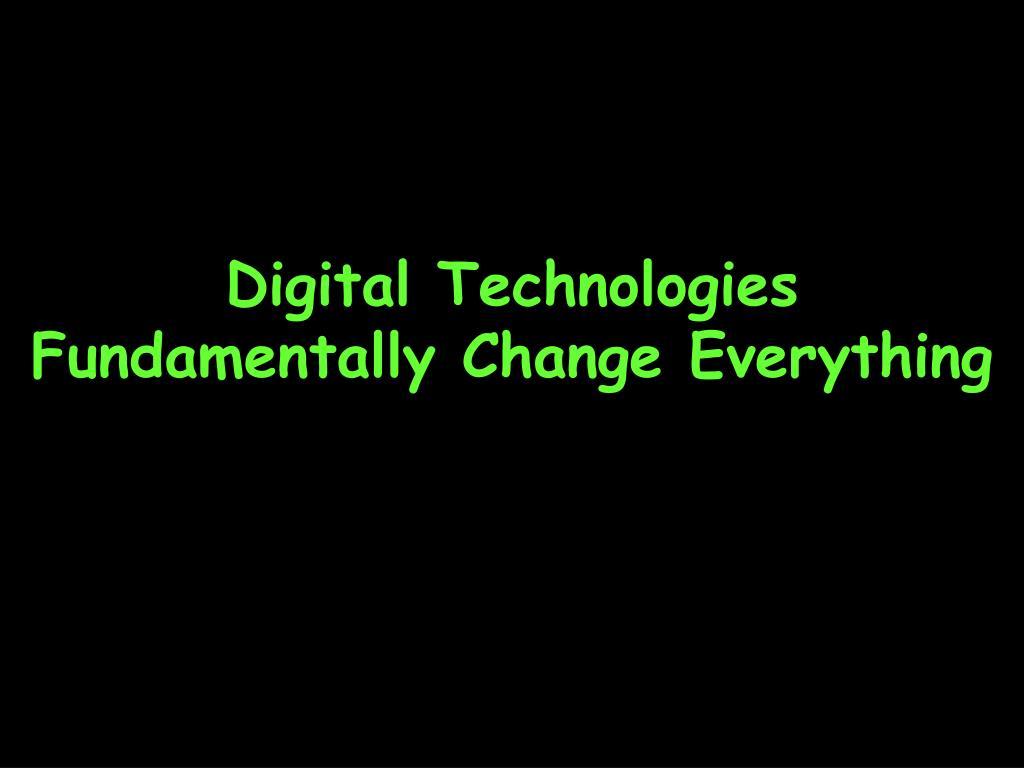 Digital Technologies Fundamentally Change Everything