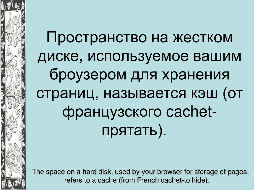 Пространство на жестком диске, используемое вашим броузером для хранения страниц, называется кэш (от французского