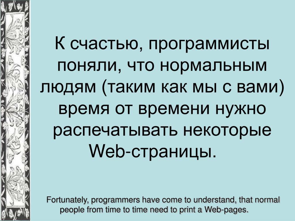 К счастью, программисты поняли, что нормальным людям (таким как мы с вами) время от времени нужно распечатывать некоторые