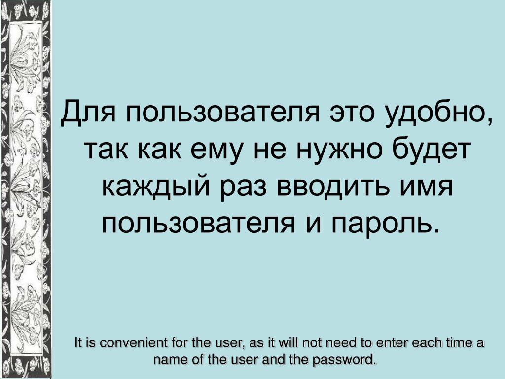 Для пользователя это удобно, так как ему не нужно будет каждый раз вводить имя пользователя и пароль.
