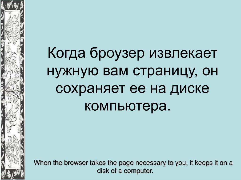 Когда броузер извлекает нужную вам страницу, он сохраняет ее на диске компьютера.
