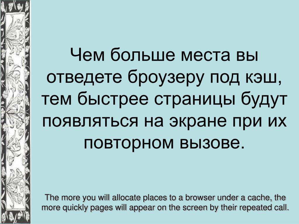 Чем больше места вы отведете броузеру под кэш, тем быстрее страницы будут появляться на экране при их повторном вызове.