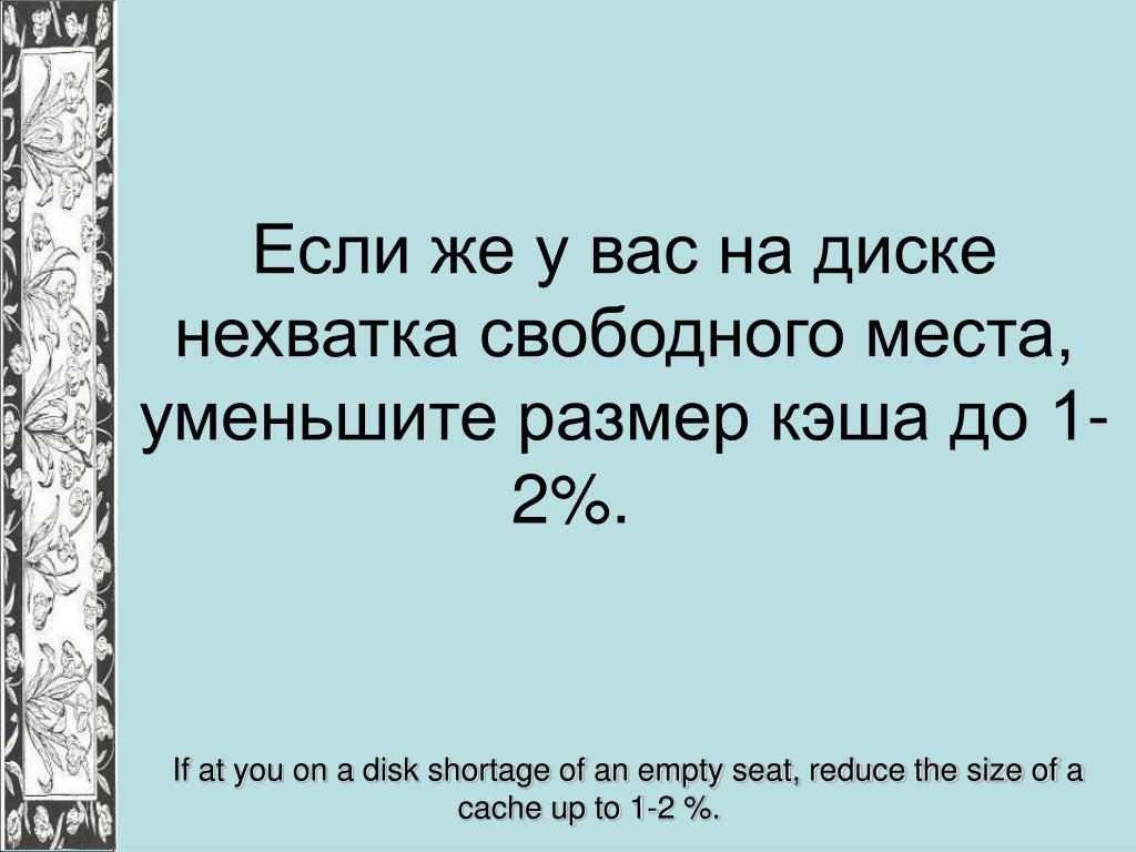 Если же у вас на диске нехватка свободного места, уменьшите размер кэша до 1-2%.