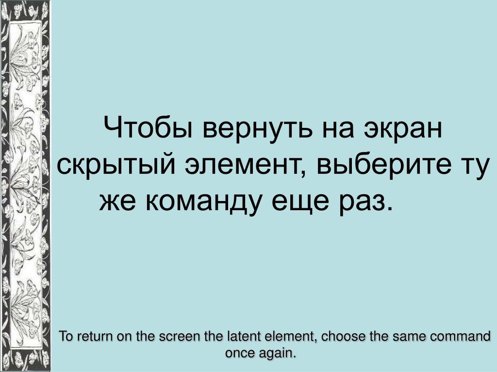 Чтобы вернуть на экран скрытый элемент, выберите ту же команду еще раз.