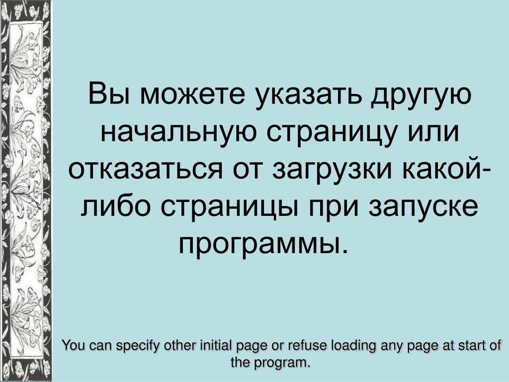 Вы можете указать другую начальную страницу или отказаться от загрузки какой-либо страницы при запуске программы.