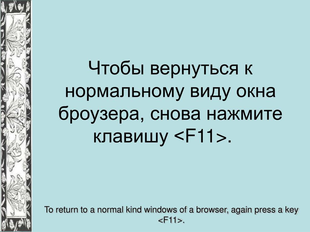 Чтобы вернуться к нормальному виду окна броузера, снова нажмите клавишу <