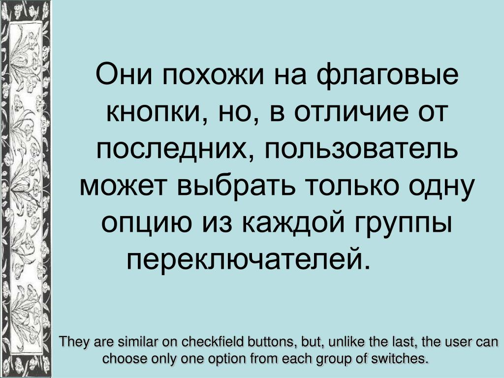 Они похожи на флаговые кнопки, но, в отличие от последних, пользователь может выбрать только одну опцию из каждой группы переключателей.
