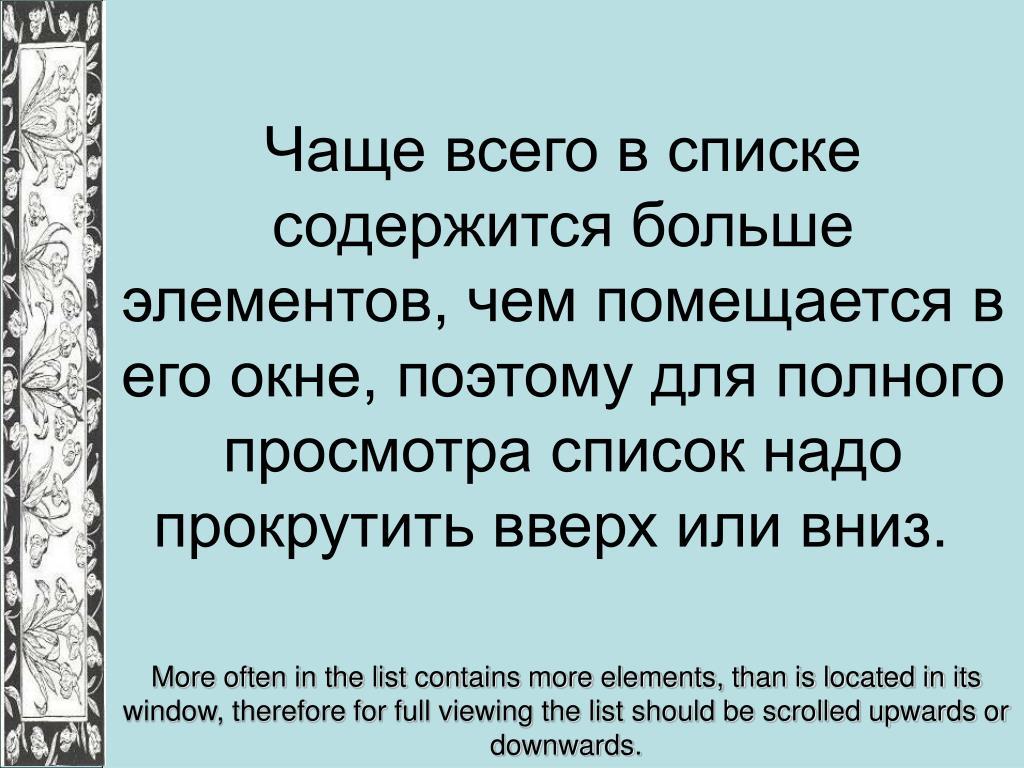 Чаще всего в списке содержится больше элементов, чем помещается в его окне, поэтому для полного просмотра список надо прокрутить вверх или вниз.