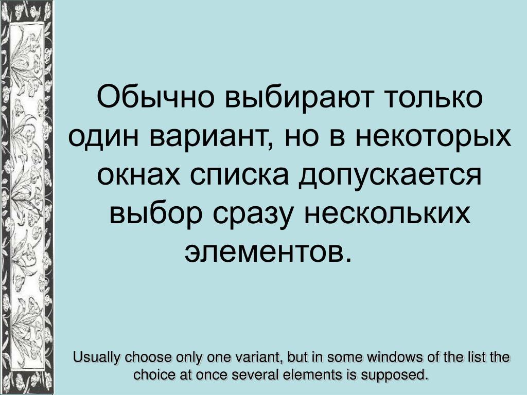 Обычно выбирают только один вариант, но в некоторых окнах списка допускается выбор сразу нескольких элементов.