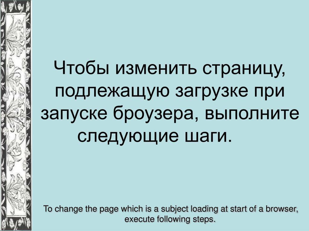 Чтобы изменить страницу, подлежащую загрузке при запуске броузера, выполните следующие шаги.