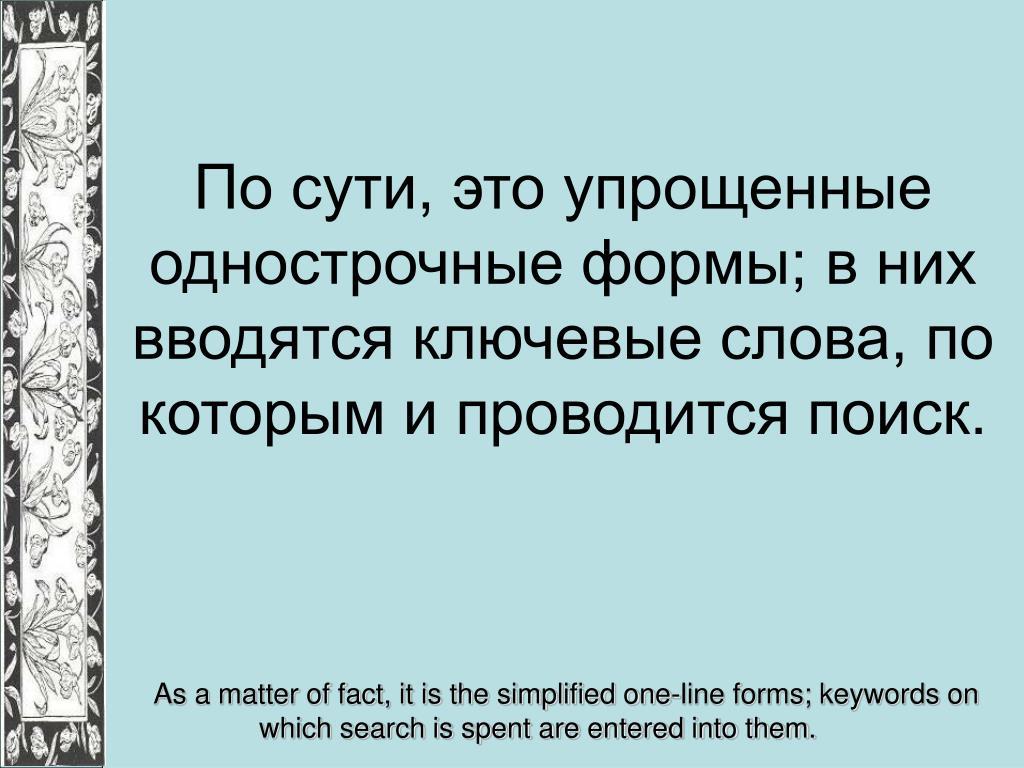 По сути, это упрощенные однострочные формы; в них вводятся ключевые слова, по которым и проводится поиск.