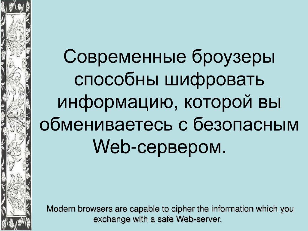 Современные броузеры способны шифровать информацию, которой вы обмениваетесь с безопасным