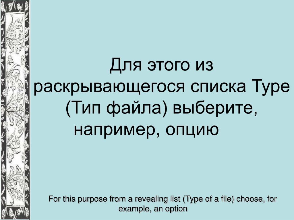 Для этого из раскрывающегося списка Туре (Тип файла) выберите, например, опцию