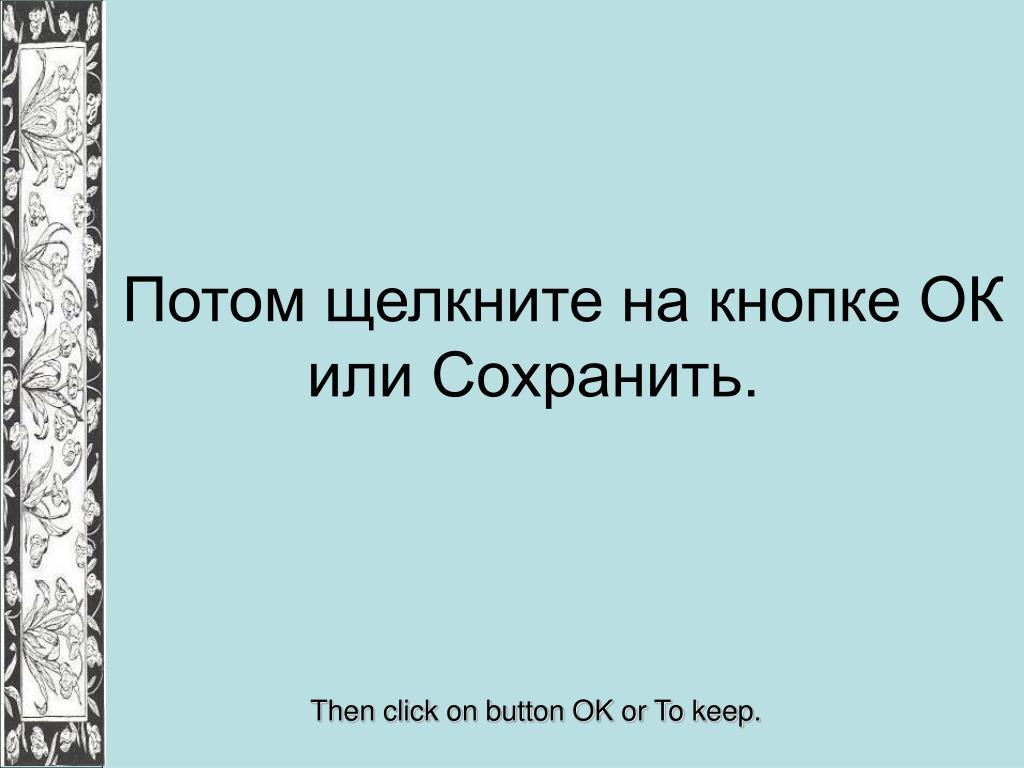 Потом щелкните на кнопке ОК или Сохранить.