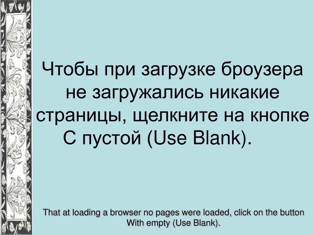 Чтобы при загрузке броузера не загружались никакие страницы, щелкните на кнопке С пустой (