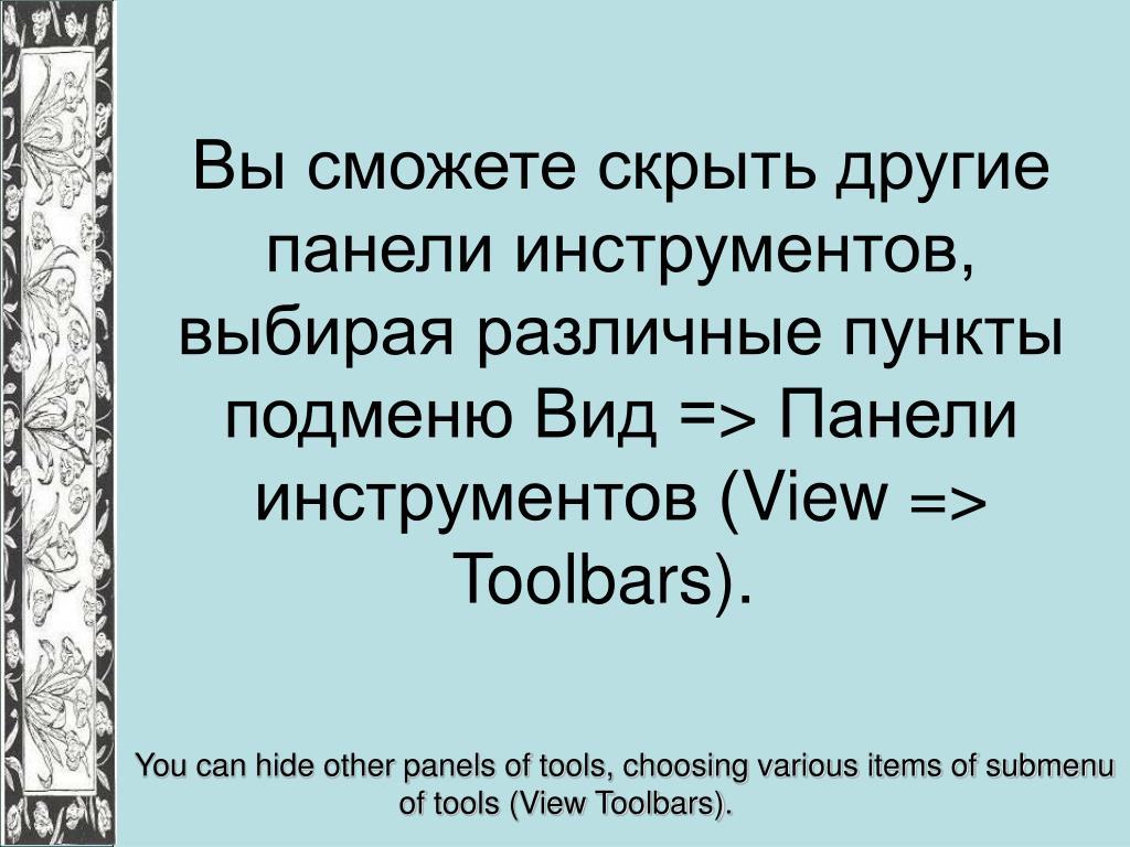 Вы сможете скрыть другие панели инструментов, выбирая различные пункты подменю Вид =