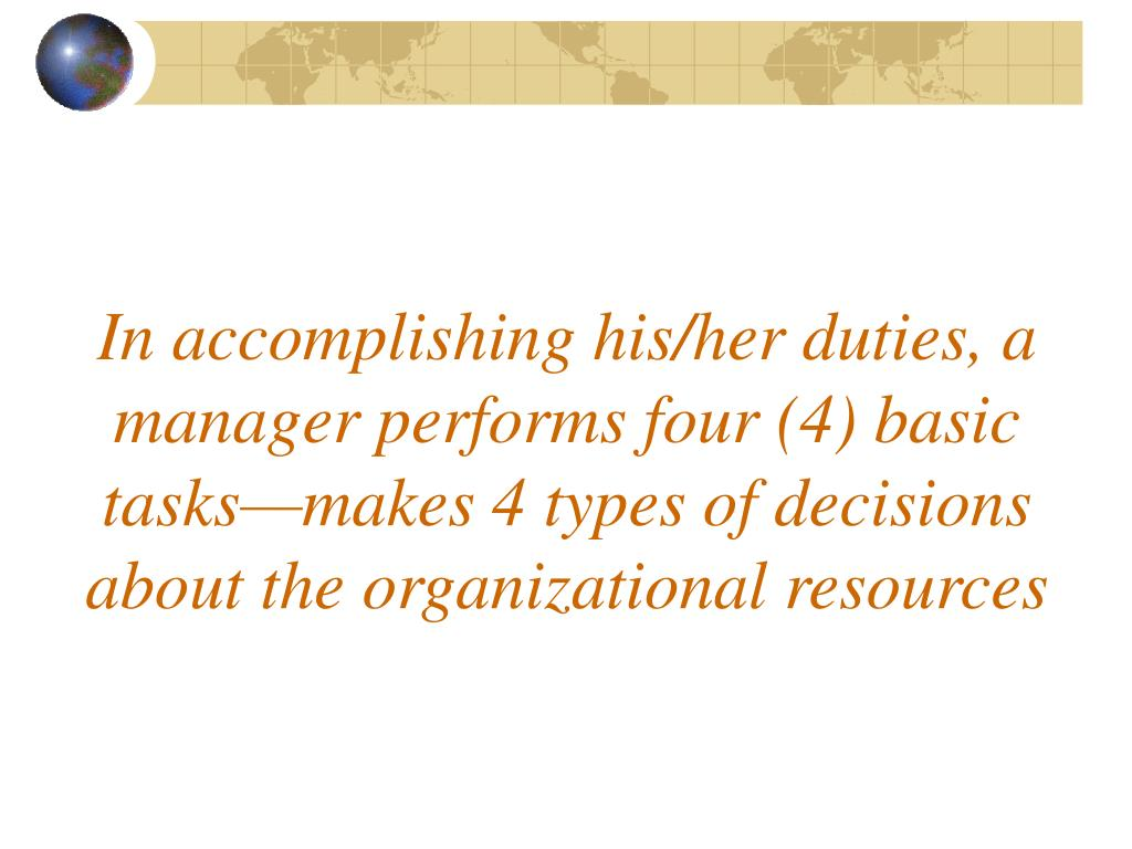 In accomplishing his/her duties, a manager performs four (4) basic tasks—makes 4 types of decisions about the organizational resources