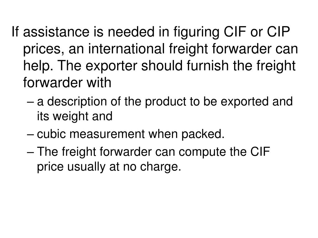 If assistance is needed in figuring CIF or CIP prices, an international freight forwarder can help. The exporter should furnish the freight forwarder with