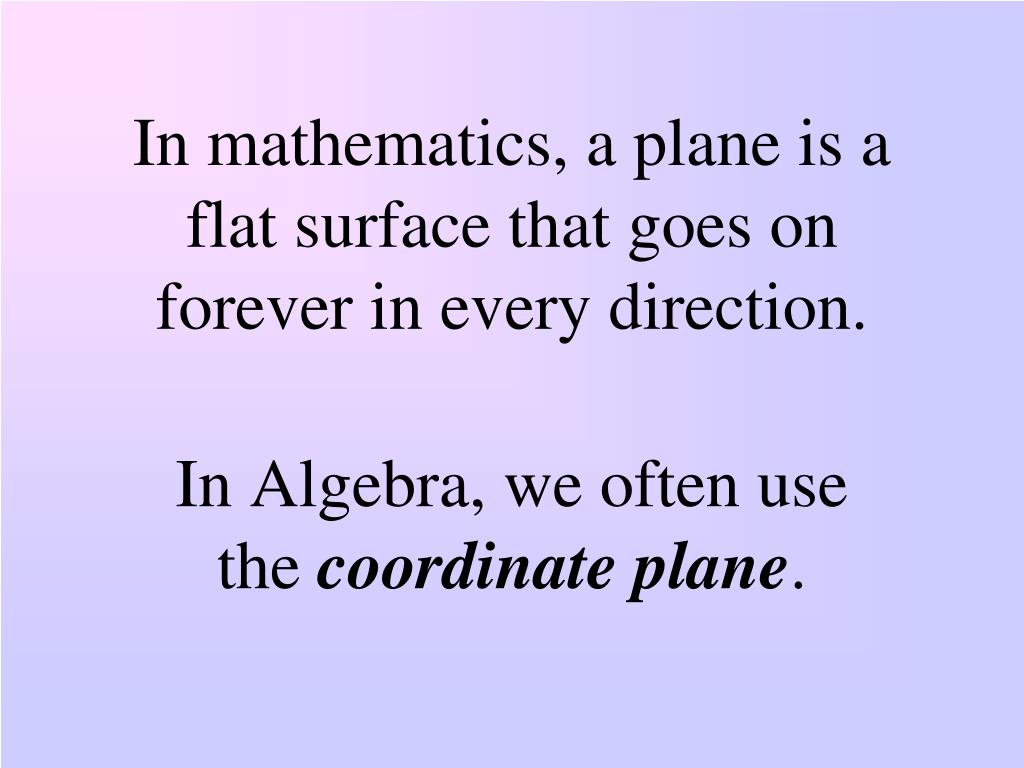 In mathematics, a plane is a flat surface that goes on forever in every direction.