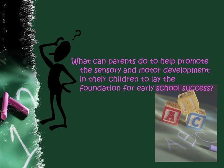 What can parents do to help promote the sensory and motor development in their children to lay the f...