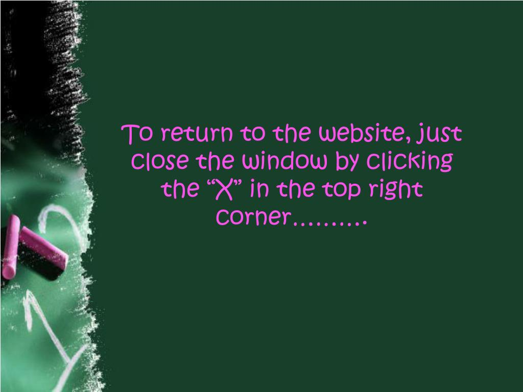 "To return to the website, just close the window by clicking the ""X"" in the top right corner………."