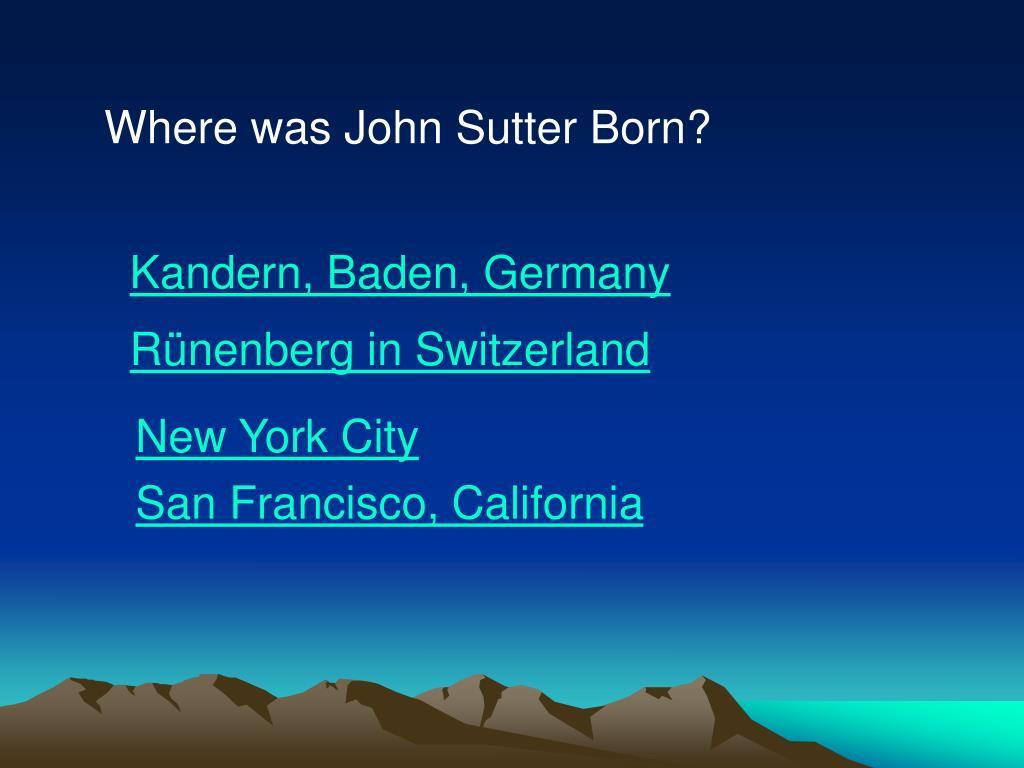 Where was John Sutter Born?