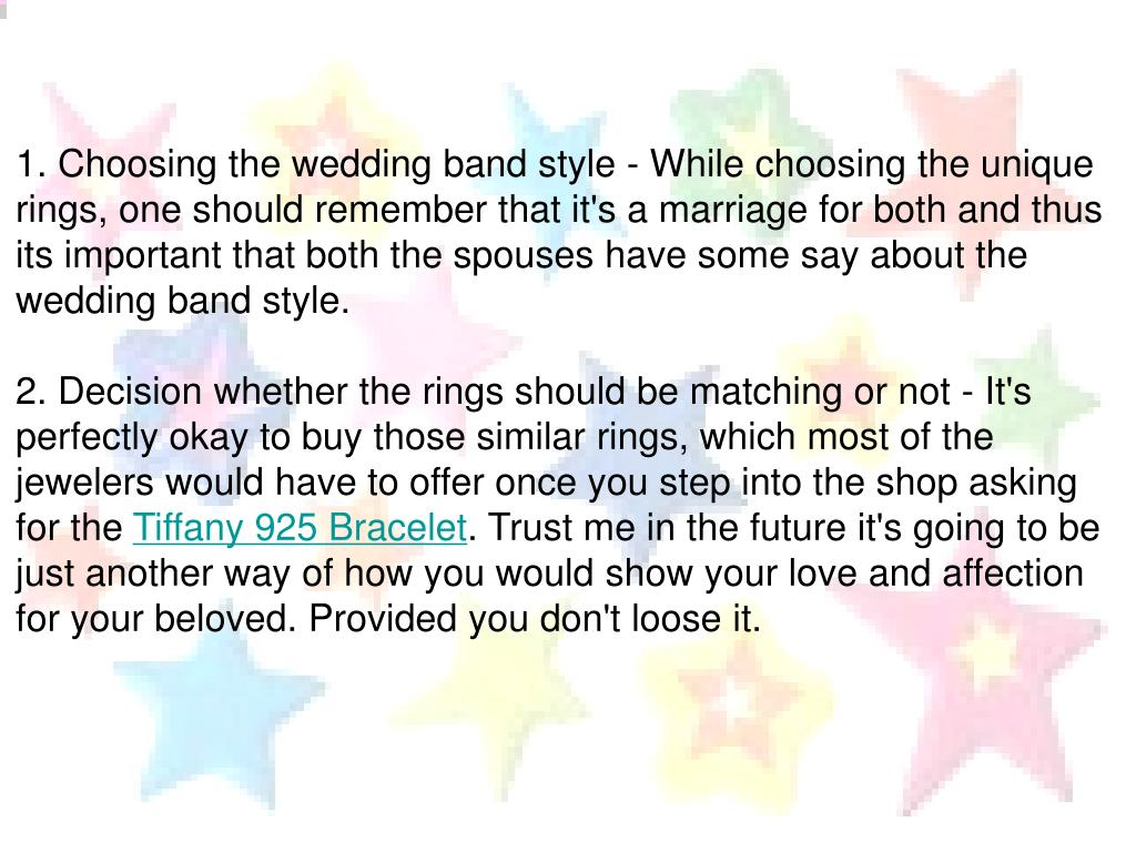 1. Choosing the wedding band style - While choosing the unique rings, one should remember that it's a marriage for both and thus its important that both the spouses have some say about the wedding band style.
