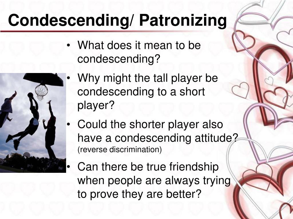 Condescending/ Patronizing