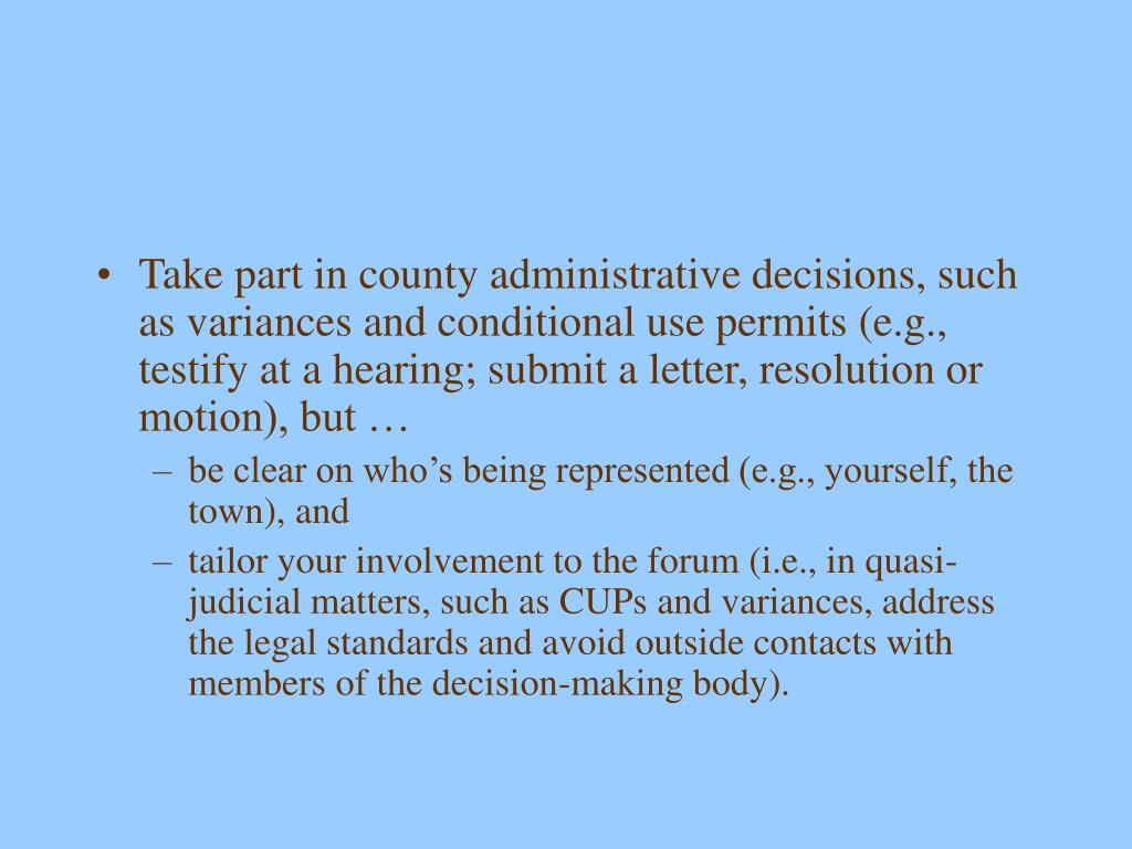 Take part in county administrative decisions, such as variances and conditional use permits (e.g., testify at a hearing; submit a letter, resolution or motion), but …