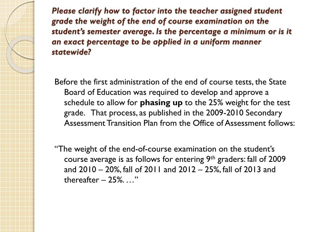 Please clarify how to factor into the teacher assigned student grade the weight of the end of course examination on the student's semester average. Is the percentage a minimum or is it an exact percentage to be applied in a uniform manner statewide?