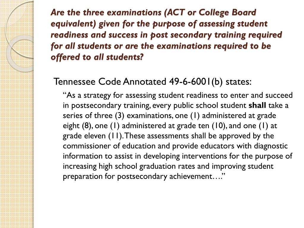 Are the three examinations (ACT or College Board equivalent) given for the purpose of assessing student readiness and success in post secondary training required for all students or are the examinations required to be offered to all students?