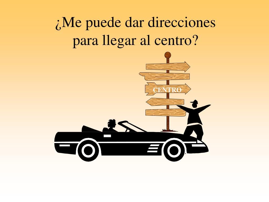 ¿Me puede dar direcciones       para llegar al centro?
